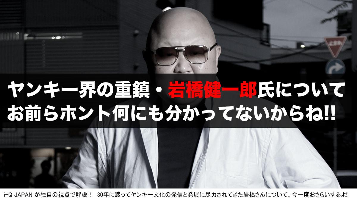 i-Q JAPAN ヤンキー 暴走族 旧車會 岩橋 岩橋健一郎