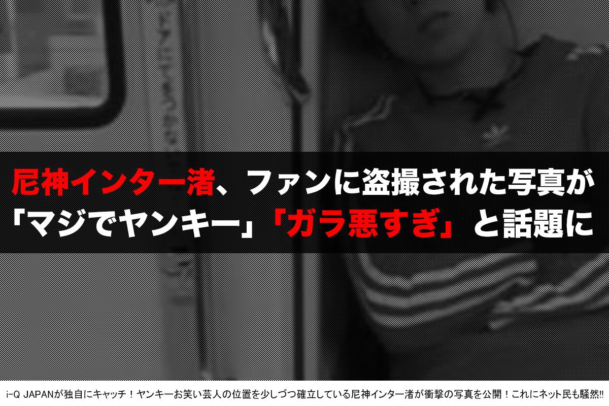 尼神インター渚がヤンキー!i-Q JAPAN