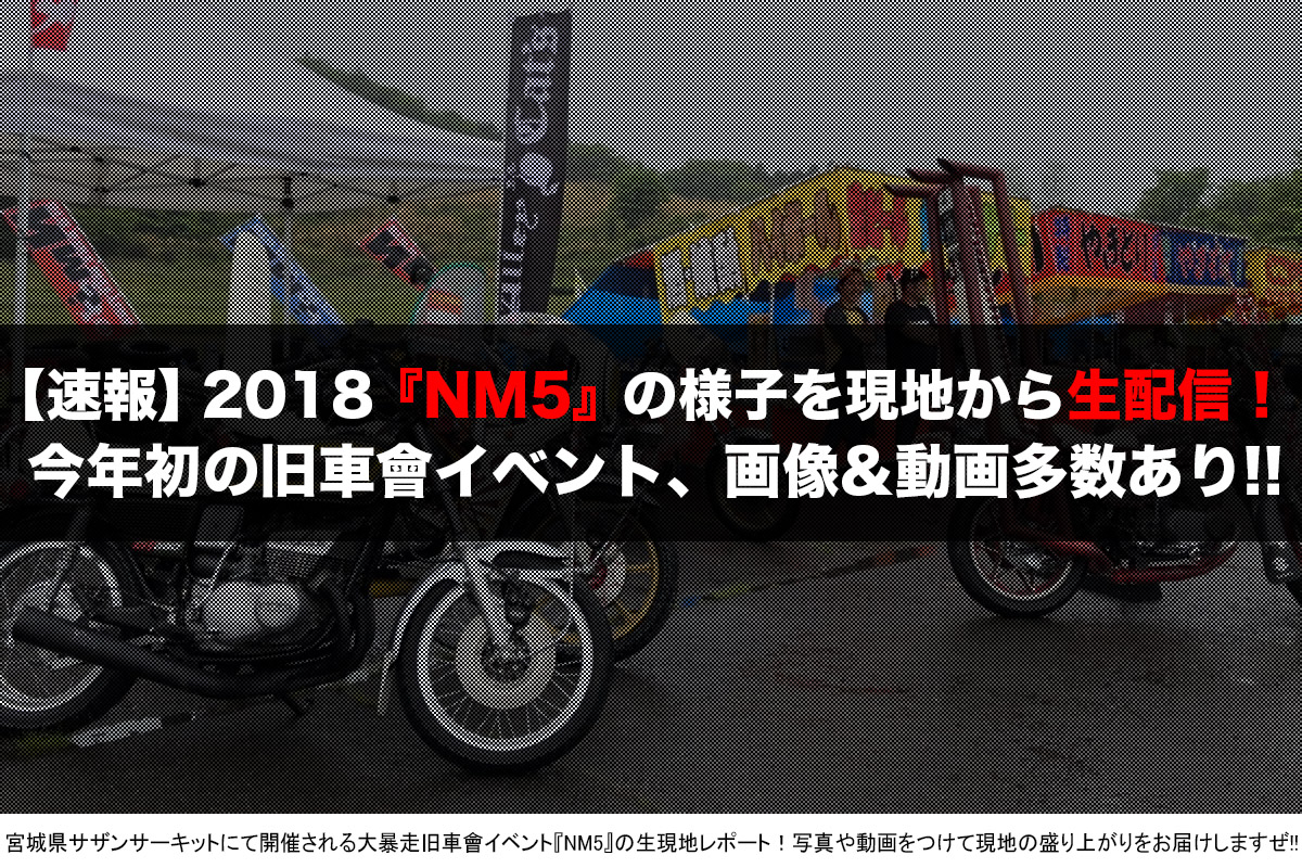 大暴走旧車會イベント『NM5』2018速報
